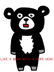 LIKE A BEAR WITH A SORE HEAD